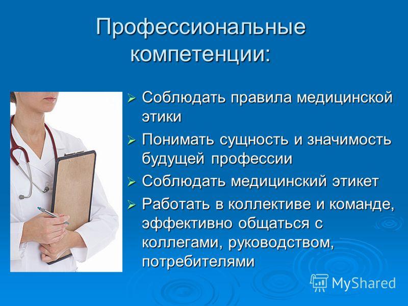 Профессиональные компетенции: Соблюдать правила медицинской этики Соблюдать правила медицинской этики Понимать сущность и значимость будущей профессии Понимать сущность и значимость будущей профессии Соблюдать медицинский этикет Соблюдать медицинский