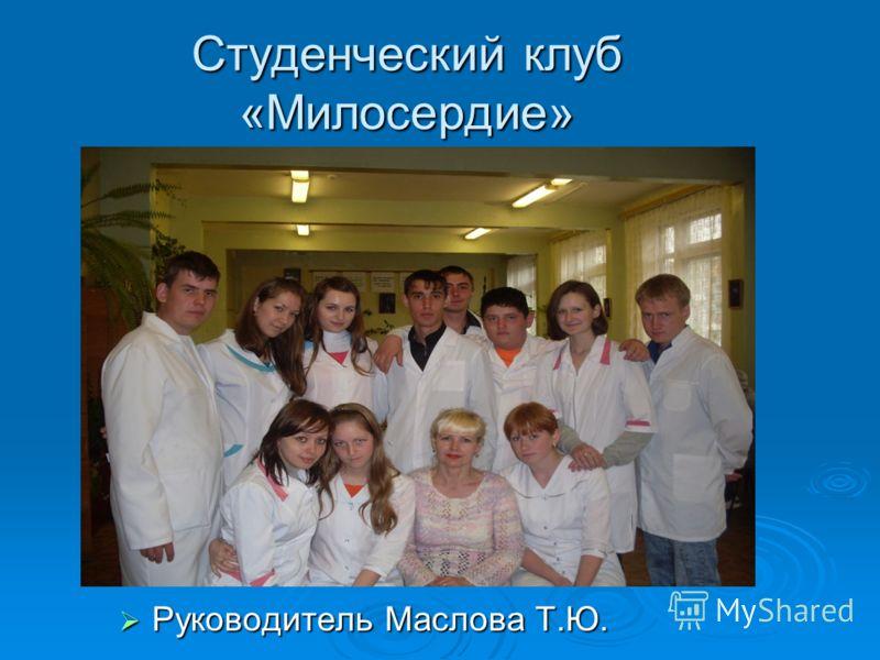 Студенческий клуб «Милосердие» Руководитель Маслова Т.Ю. Руководитель Маслова Т.Ю.