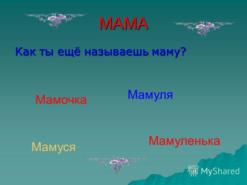 МАМА Как ты ещё называешь маму? Мамочка Мамуля Мамуленька Мамуся