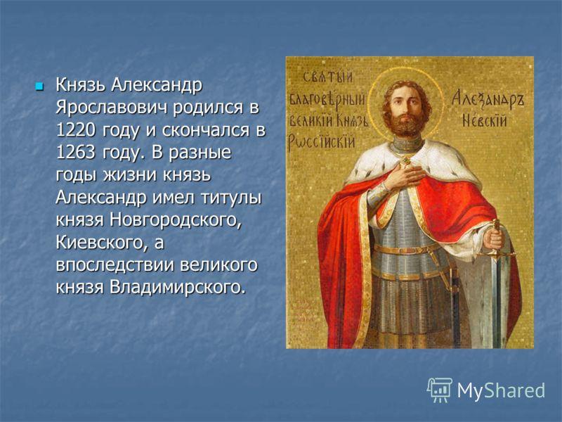 Князь Александр Ярославович родился в 1220 году и скончался в 1263 году. В разные годы жизни князь Александр имел титулы князя Новгородского, Киевского, а впоследствии великого князя Владимирского. Князь Александр Ярославович родился в 1220 году и ск