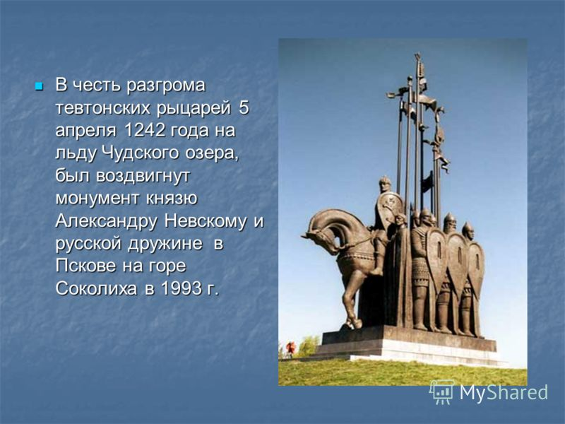 В честь разгрома тевтонских рыцарей 5 апреля 1242 года на льду Чудского озера, был воздвигнут монумент князю Александру Невскому и русской дружине в Пскове на горе Соколиха в 1993 г. В честь разгрома тевтонских рыцарей 5 апреля 1242 года на льду Чудс