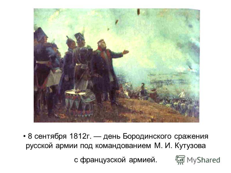 8 сентября 1812г. день Бородинского сражения русской армии под командованием М. И. Кутузова с французской армией.