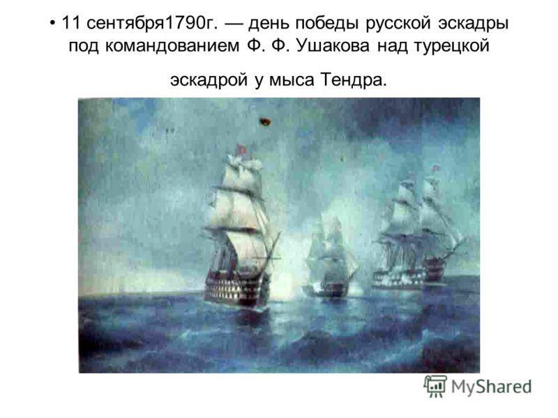 11 сентября1790г. день победы русской эскадры под командованием Ф. Ф. Ушакова над турецкой эскадрой у мыса Тендра.
