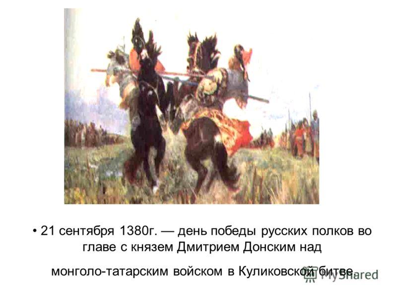 21 сентября 1380г. день победы русских полков во главе с князем Дмитрием Донским над монголо-татарским войском в Куликовской битве.