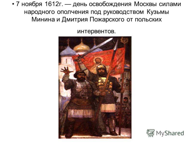 7 ноября 1612г. день освобождения Москвы силами народного ополчения под руководством Кузьмы Минина и Дмитрия Пожарского от польских интервентов.