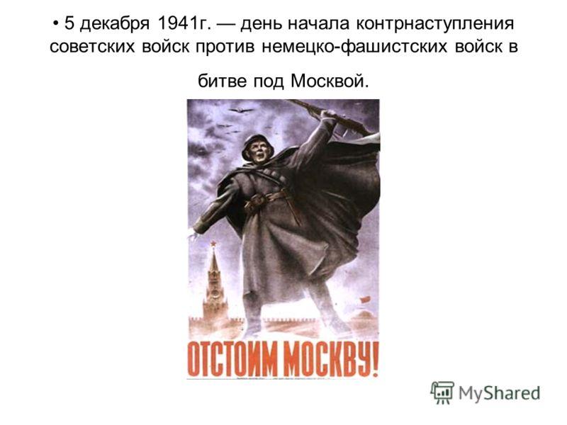 5 декабря 1941г. день начала контрнаступления советских войск против немецко-фашистских войск в битве под Москвой.