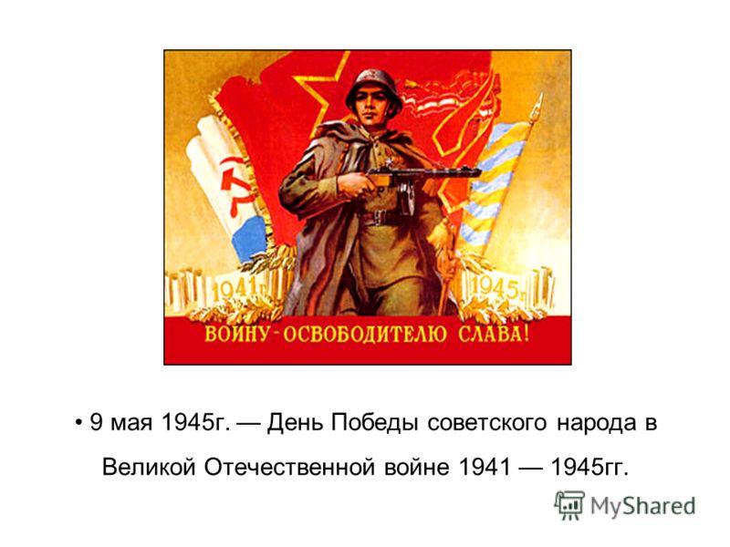 9 мая 1945г. День Победы советского народа в Великой Отечественной войне 1941 1945гг.