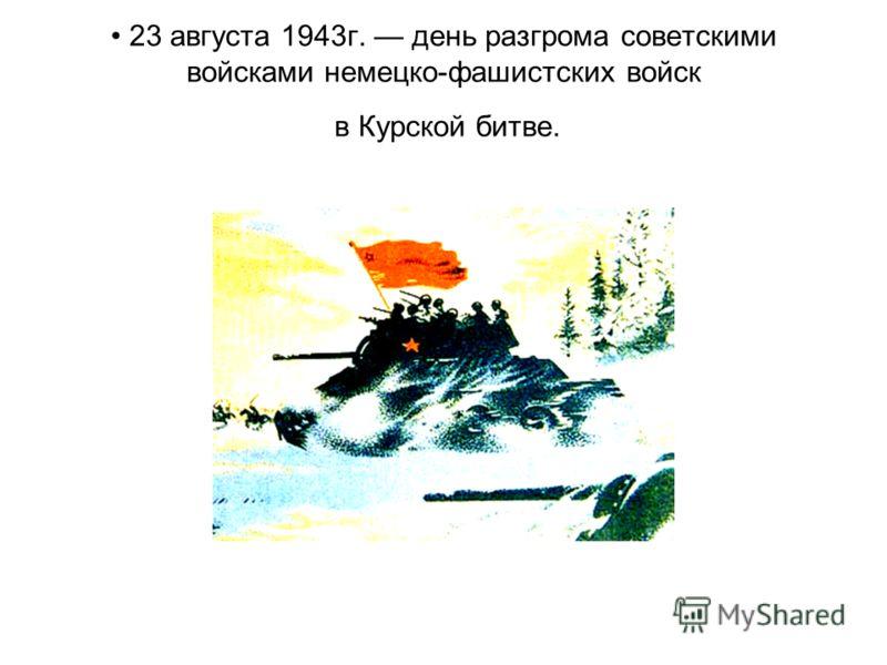 23 августа 1943г. день разгрома советскими войсками немецко-фашистских войск в Курской битве.