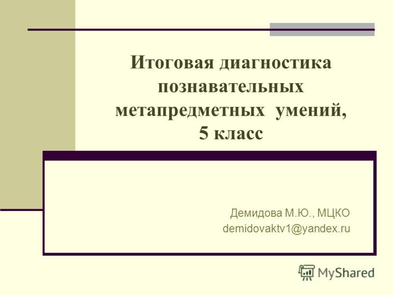 Итоговая диагностика познавательных метапредметных умений, 5 класс Демидова М.Ю., МЦКО demidovaktv1@yandex.ru