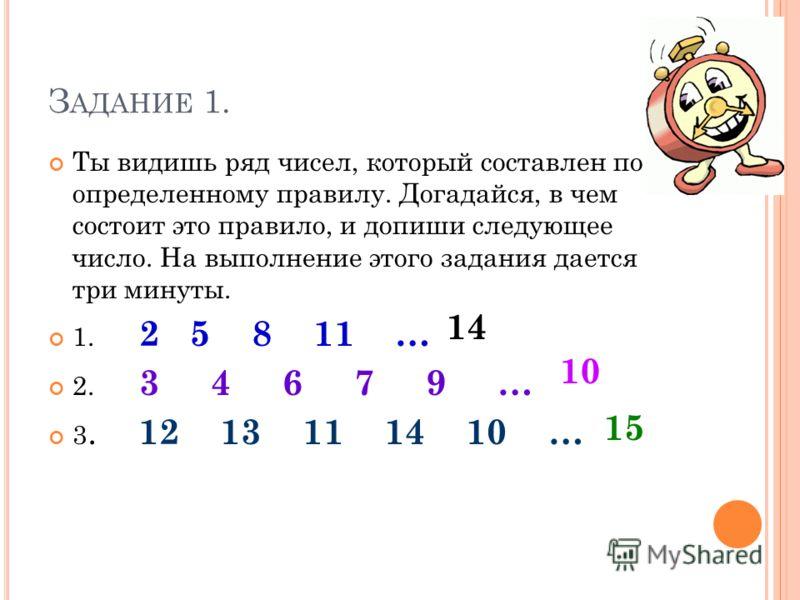 З АДАНИЕ 1. Ты видишь ряд чисел, который составлен по определенному правилу. Догадайся, в чем состоит это правило, и допиши следующее число. На выполнение этого задания дается три минуты. 1. 2 5 8 11 … 2. 3 4 6 7 9 … 3. 12 13 11 14 10 … 14 10 15