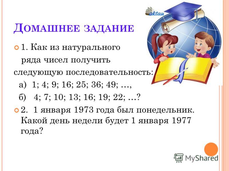 Д ОМАШНЕЕ ЗАДАНИЕ 1. Как из натурального ряда чисел получить следующую последовательность: а) 1; 4; 9; 16; 25; 36; 49; …, б) 4; 7; 10; 13; 16; 19; 22; …? 2. 1 января 1973 года был понедельник. Какой день недели будет 1 января 1977 года?