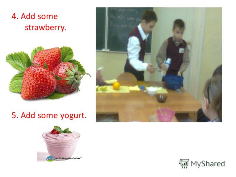 4. Add some strawberry. 5. Add some yogurt.