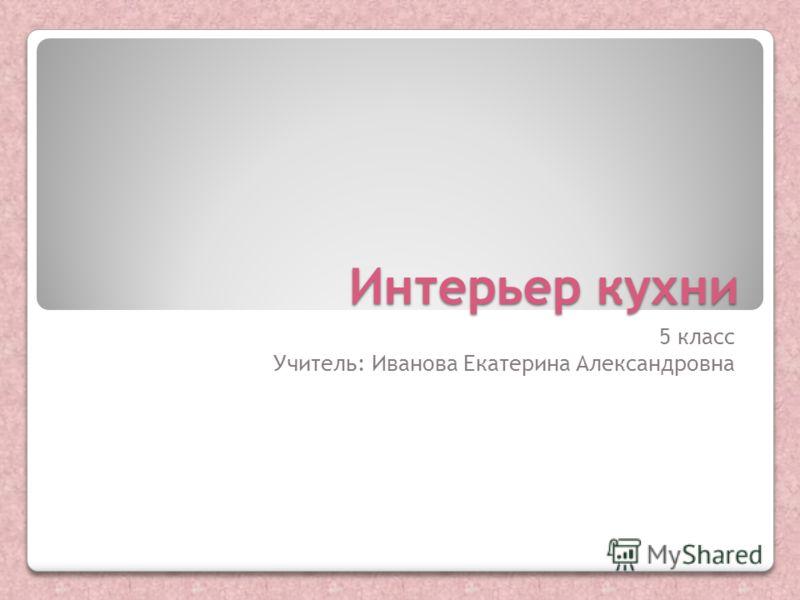 Интерьер кухни 5 класс Учитель: Иванова Екатерина Александровна