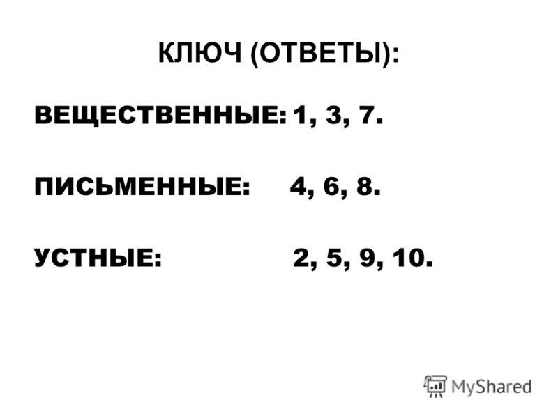 ВЕЩЕСТВЕННЫЕ: 1, 3, 7. ПИСЬМЕННЫЕ: 4, 6, 8. УСТНЫЕ: 2, 5, 9, 10. КЛЮЧ (ОТВЕТЫ):