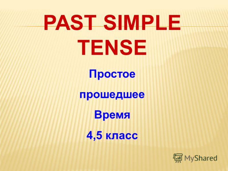 PAST SIMPLE TENSE Простое прошедшее Время 4,5 класс