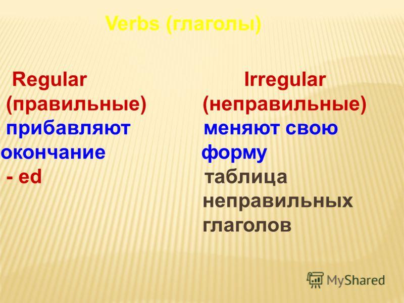 Verbs (глаголы) Regular Irregular (правильные) (неправильные) прибавляют меняют свою окончание форму - ed таблица неправильных глаголов