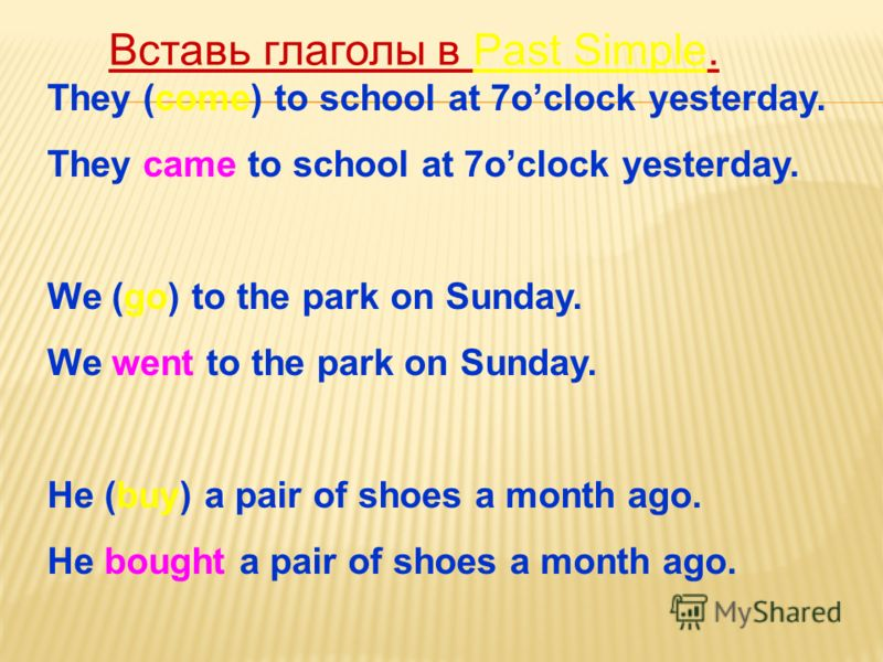 They (come) to school at 7oclock yesterday. They came to school at 7oclock yesterday. We (go) to the park on Sunday. We went to the park on Sunday. He (buy) a pair of shoes a month ago. He bought a pair of shoes a month ago. Вставь глаголы в Past Sim