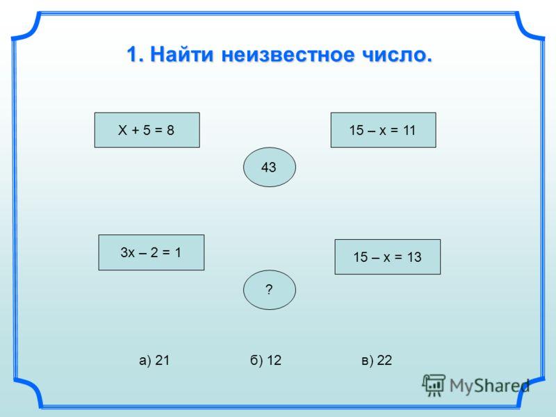 43 X + 5 = 8 15 – x = 11 1. Найти неизвестное число. 3x – 2 = 1 15 – x = 13 ? а) 21б) 12в) 22