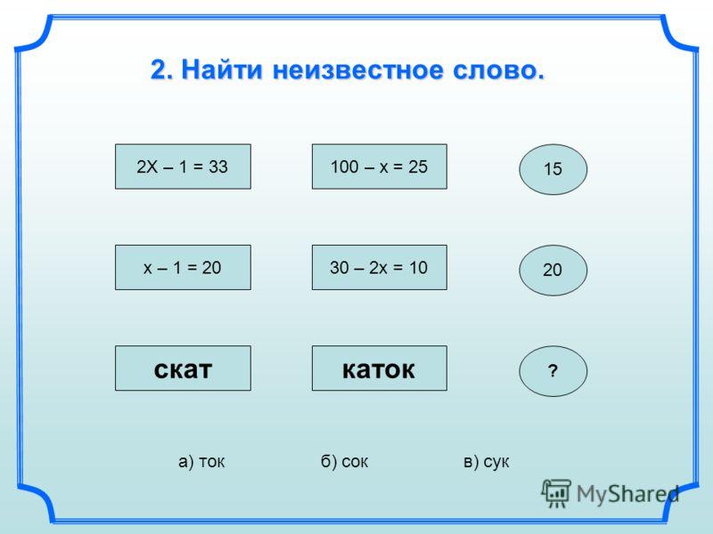 15 2X – 1 = 33 100 – x = 25 2. Найти неизвестное слово. x – 1 = 2030 – 2x = 10 20 а) токб) сокв) сук скаткаток ?