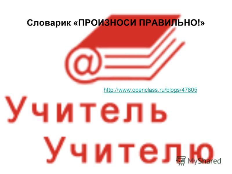 Словарик «ПРОИЗНОСИ ПРАВИЛЬНО!» http://www.openclass.ru/blogs/47805