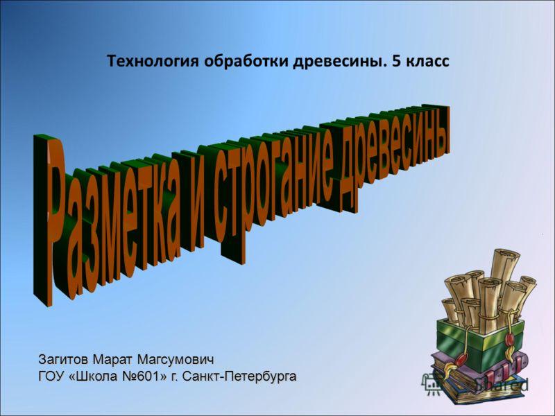 Технология обработки древесины. 5 класс Загитов Марат Магсумович ГОУ «Школа 601» г. Санкт-Петербурга