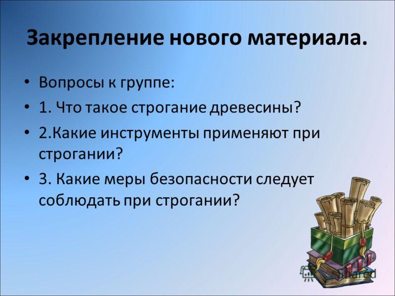 Закрепление нового материала. Вопросы к группе: 1. Что такое строгание древесины? 2.Какие инструменты применяют при строгании? 3. Какие меры безопасности следует соблюдать при строгании?