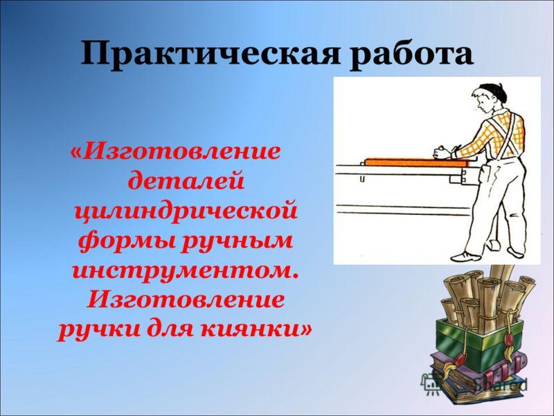Практическая работа « Изготовление деталей цилиндрической формы ручным инструментом. Изготовление ручки для киянки »