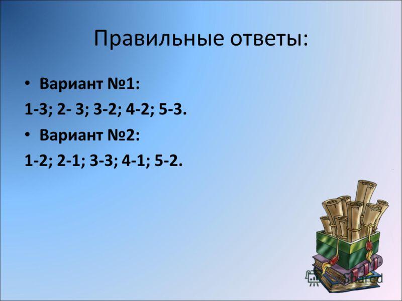 Правильные ответы: Вариант 1: 1-3; 2- 3; 3-2; 4-2; 5-3. Вариант 2: 1-2; 2-1; 3-3; 4-1; 5-2.