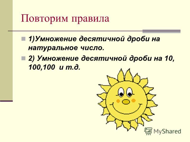 Повторим правила 1)Умножение десятичной дроби на натуральное число. 2) Умножение десятичной дроби на 10, 100,100 и т.д.