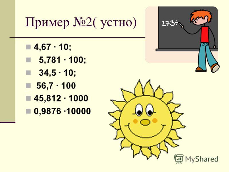 Пример 2( устно) 4,67 · 10; 5,781 · 100; 34,5 · 10; 56,7 · 100 45,812 · 1000 0,9876 ·10000