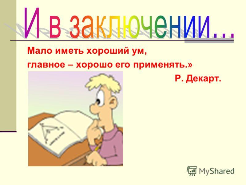 Мало иметь хороший ум, главное – хорошо его применять.» Р. Декарт.