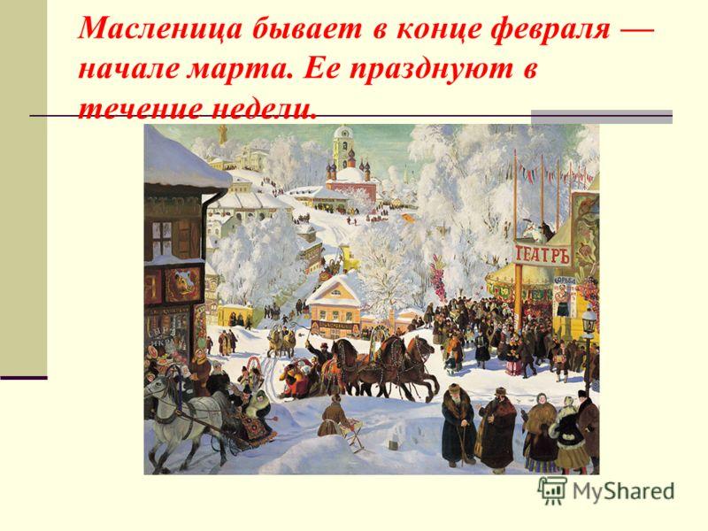 Масленица бывает в конце февраля начале марта. Ее празднуют в течение недели.