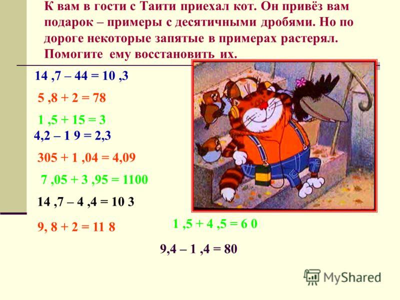 К вам в гости с Таити приехал кот. Он привёз вам подарок – примеры с десятичными дробями. Но по дороге некоторые запятые в примерах растерял. Помогите ему восстановить их. 14,7 – 44 = 10,3 5,8 + 2 = 78 1,5 + 15 = 3 4,2 – 1 9 = 2,3 305 + 1,04 = 4,09 1