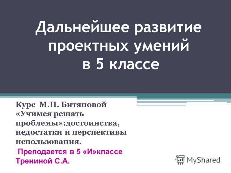Дальнейшее развитие проектных умений в 5 классе Курс М.П. Битяновой «Учимся решать проблемы»:достоинства, недостатки и перспективы использования. Преподается в 5 «И»классе Трениной С.А.
