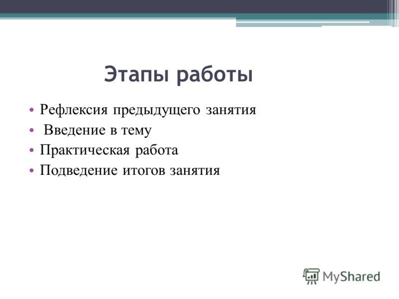 Этапы работы Рефлексия предыдущего занятия Введение в тему Практическая работа Подведение итогов занятия