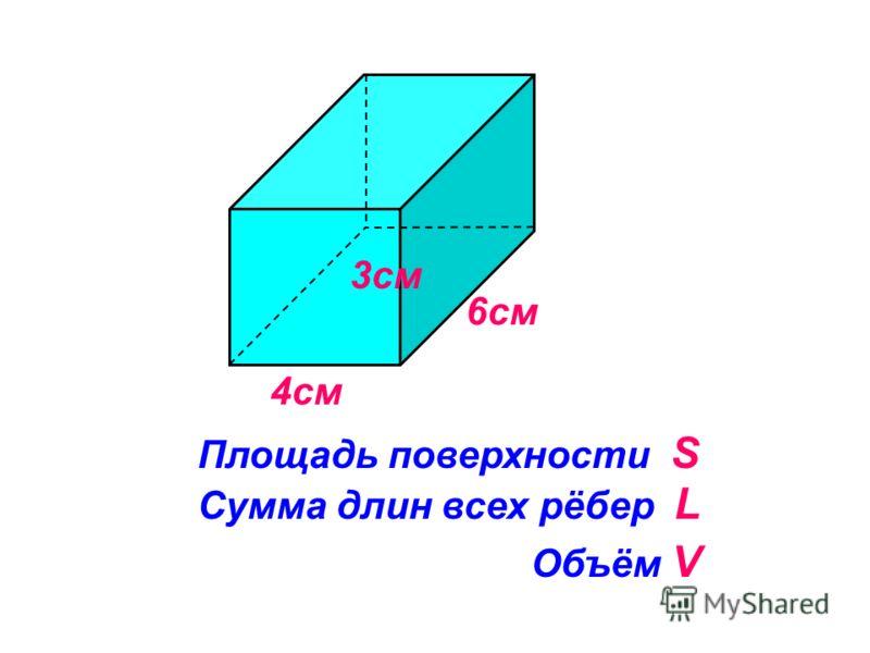 4см Сумма длин всех рёбер L 6см Объём V Площадь поверхности S 3см