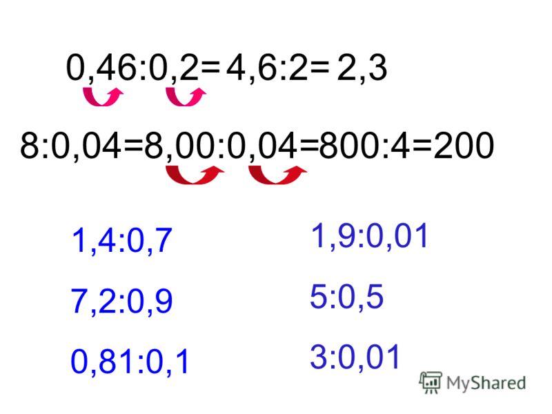0,46:0,2=4,6:2=2,3 8:0,04=8,00:0,04=800:4=200 1,4:0,7 7,2:0,9 0,81:0,1 1,9:0,01 5:0,5 3:0,01
