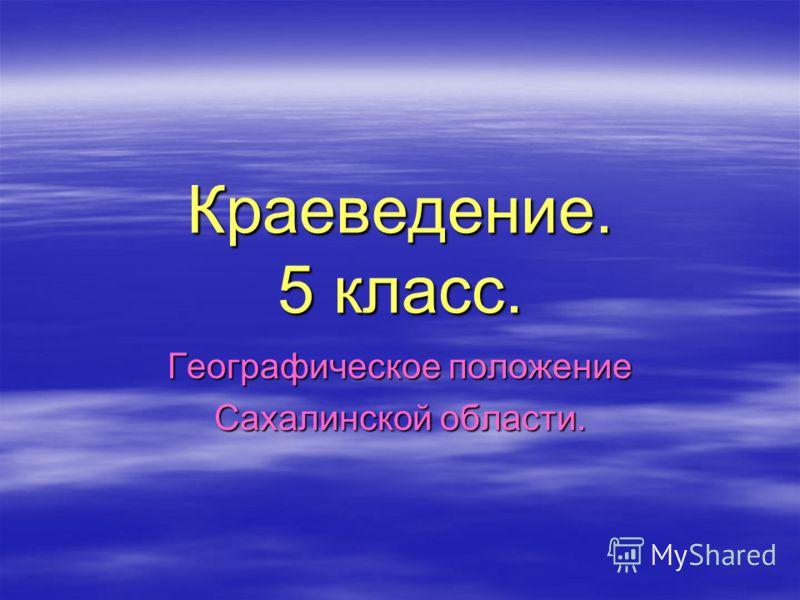 Краеведение. 5 класс. Географическое положение Сахалинской области.