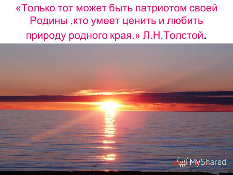 «Только тот может быть патриотом своей Родины,кто умеет ценить и любить природу родного края.» Л.Н.Толстой.