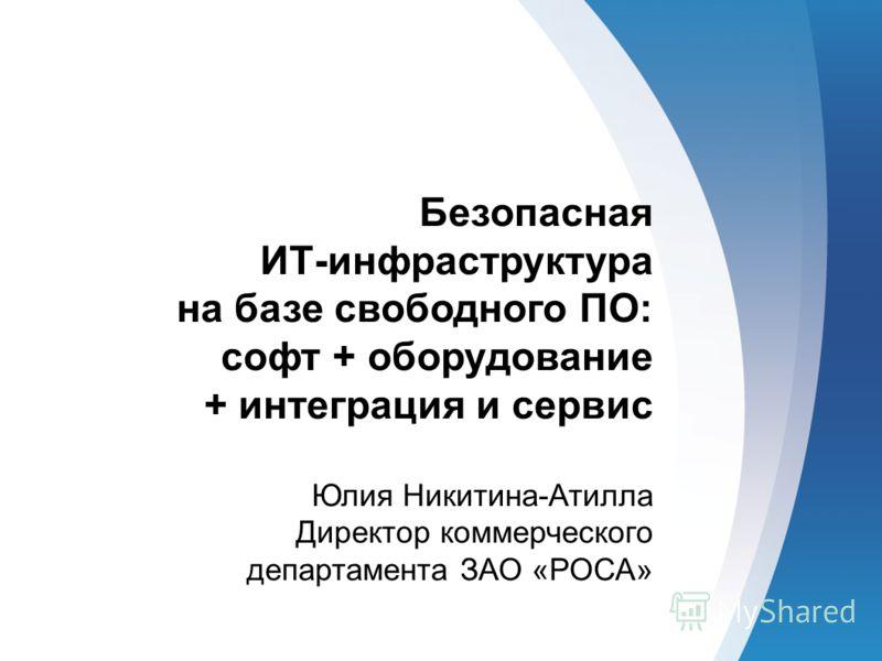 Безопасная ИТ-инфраструктура на базе свободного ПО: софт + оборудование + интеграция и сервис Юлия Никитина-Атилла Директор коммерческого департамента ЗАО «РОСА»
