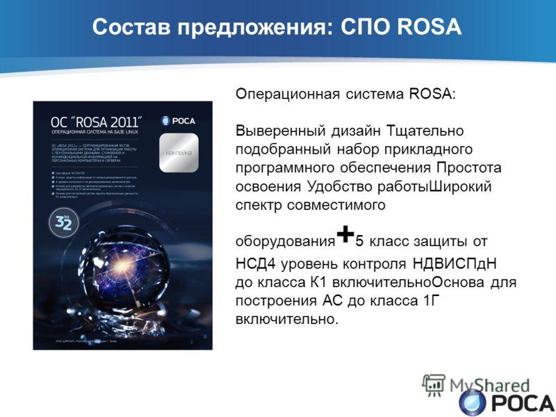 Состав предложения: СПО ROSA Операционная система ROSA: Выверенный дизайн Тщательно подобранный набор прикладного программного обеспечения Простота освоения Удобство работыШирокий спектр совместимого оборудования + 5 класс защиты от НСД4 уровень конт