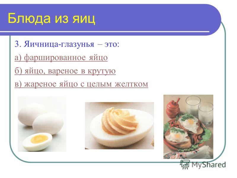 Блюда из яиц 3. Яичница-глазунья – это: а) фаршированное яйцо б) яйцо, вареное в крутую в) жареное яйцо с целым желтком