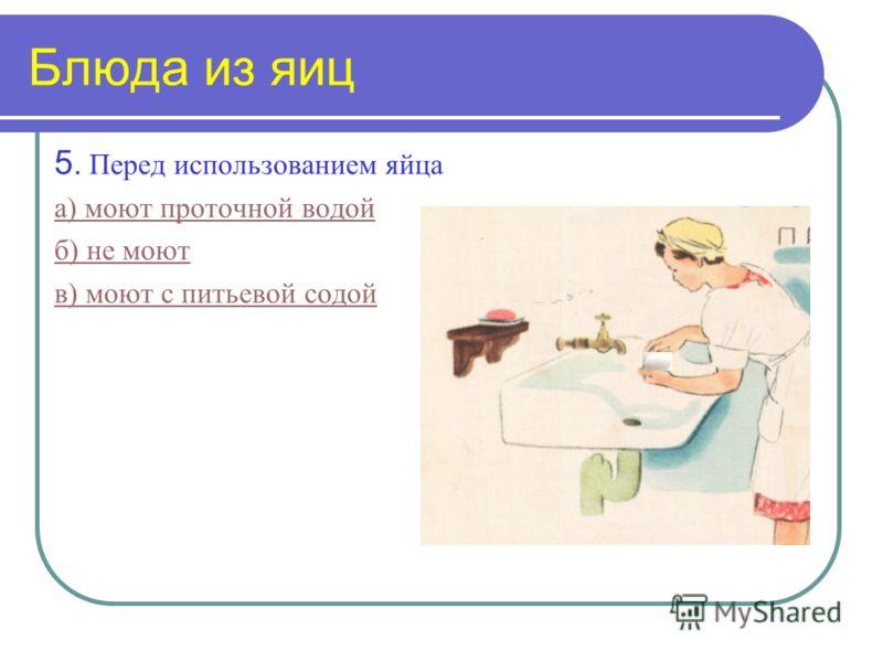 Блюда из яиц 5. Перед использованием яйца а) моют проточной водой б) не моют в) моют с питьевой содой