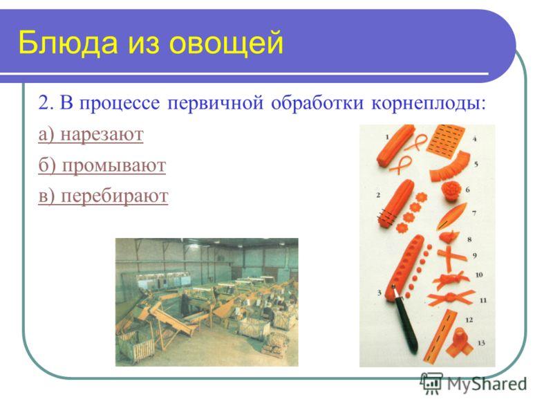 2. В процессе первичной обработки корнеплоды: а) нарезают б) промывают в) перебирают