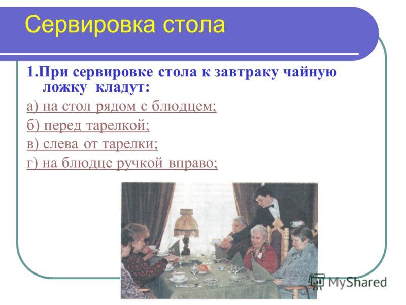 Сервировка стола 1.При сервировке стола к завтраку чайную ложку кладут: а) на стол рядом с блюдцем; б) перед тарелкой; в) слева от тарелки; г) на блюдце ручкой вправо;