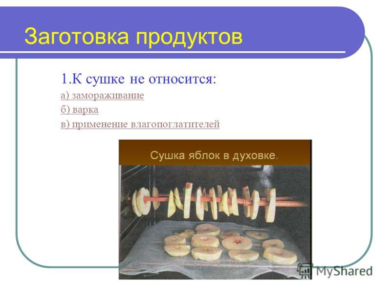 Заготовка продуктов 1.К сушке не относится: а) замораживание б) варка в) применение влагопоглатителей