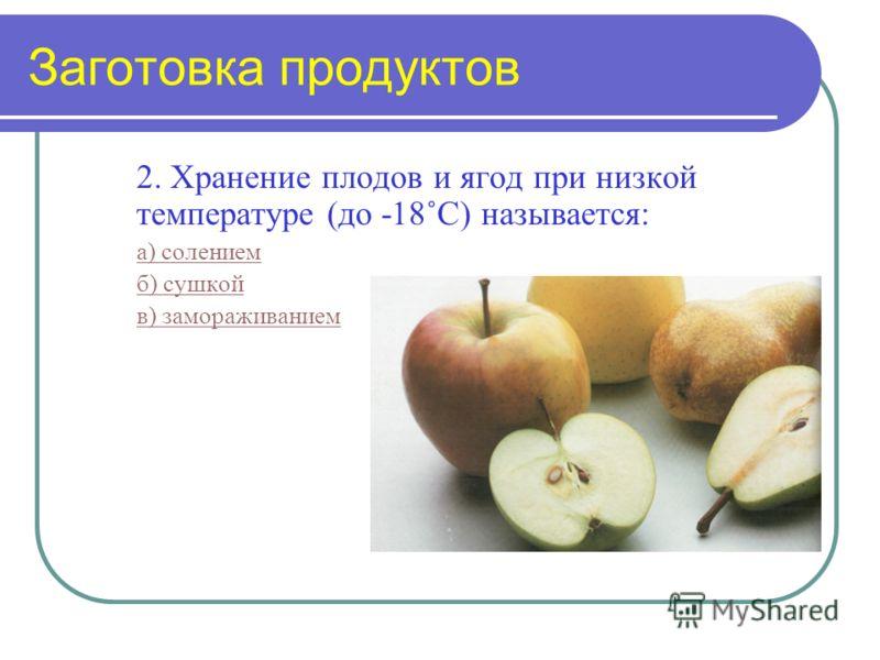 Заготовка продуктов 2. Хранение плодов и ягод при низкой температуре (до -18˚С) называется: а) солением б) сушкой в) замораживанием