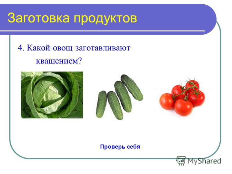 Заготовка продуктов 4. Какой овощ заготавливают квашением? Проверь себя