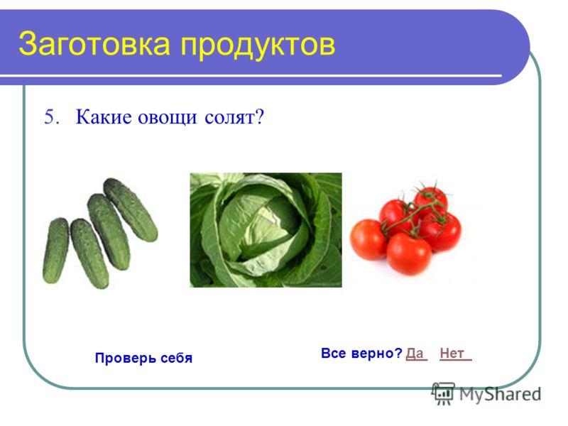Заготовка продуктов 5.Какие овощи солят? Проверь себя Все верно? Да НетДа Нет
