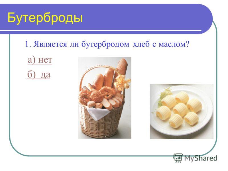 Бутерброды 1. Является ли бутербродом хлеб с маслом? а) нет б) да